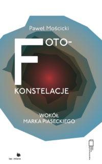 Paweł Mościcki, Foto-konstelacje. Wokół Marka Piaseckiego, Fundacja Bęc Zmiana, 2017