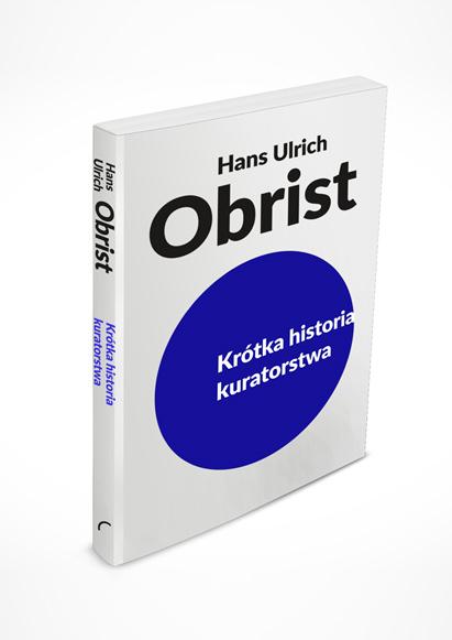 Hans Ulrich Obrist, Krótka historia kuratorstwa, tłum. Martyna Nowicka, wyd. Korporacja Ha!art, 2016